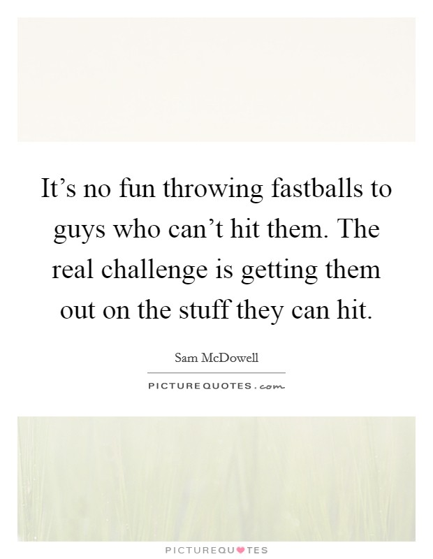 It's no fun throwing fastballs to guys who can't hit them. The real challenge is getting them out on the stuff they can hit Picture Quote #1