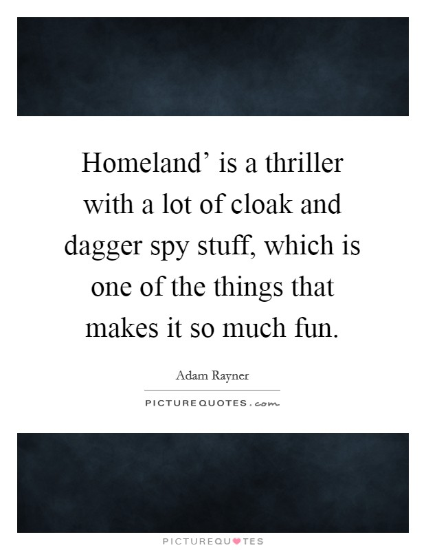 Homeland' is a thriller with a lot of cloak and dagger spy stuff, which is one of the things that makes it so much fun Picture Quote #1