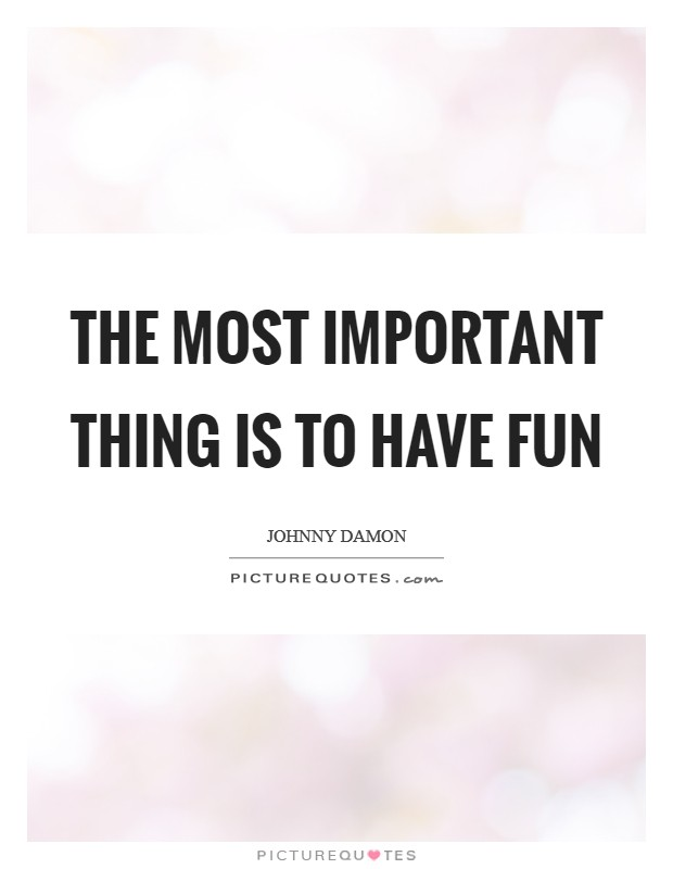 The most important thing is to have fun Picture Quote #1