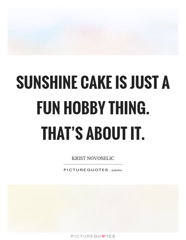 Sunshine Cake is just a fun hobby thing. That's about it Picture Quote #1
