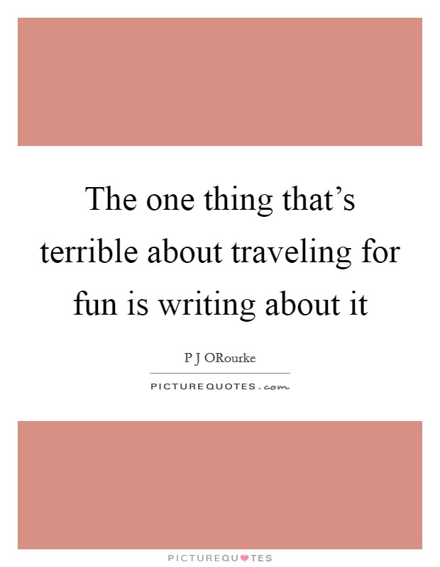 The one thing that's terrible about traveling for fun is writing about it Picture Quote #1