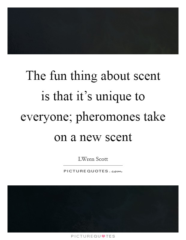 The fun thing about scent is that it's unique to everyone; pheromones take on a new scent Picture Quote #1