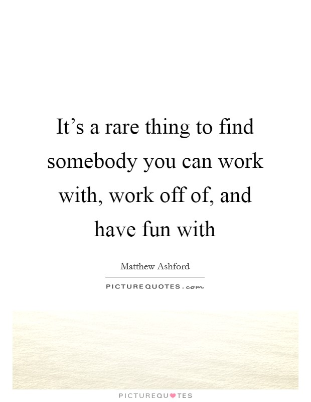 It's a rare thing to find somebody you can work with, work off of, and have fun with Picture Quote #1