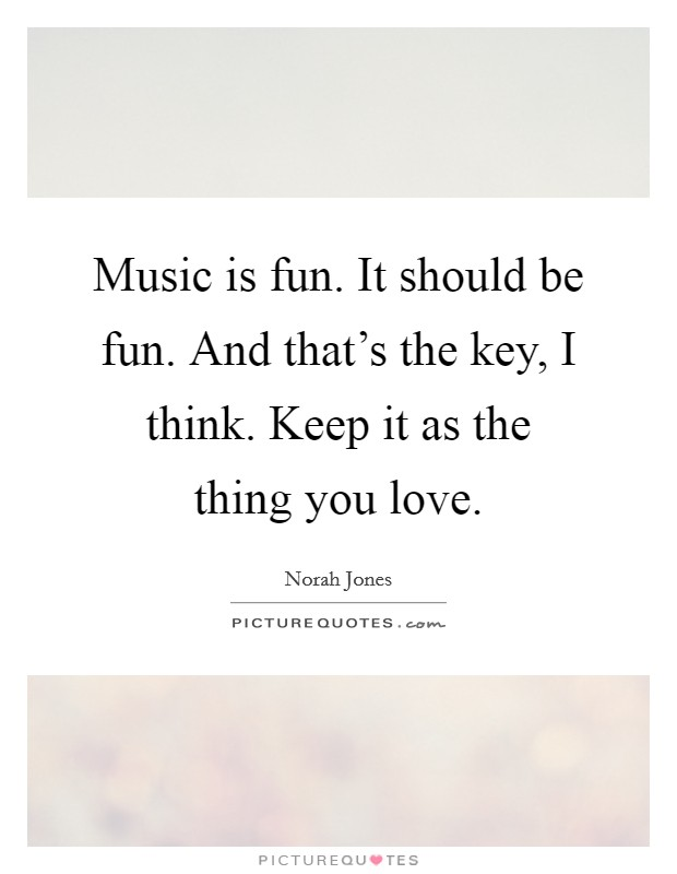 Music is fun. It should be fun. And that's the key, I think. Keep it as the thing you love Picture Quote #1