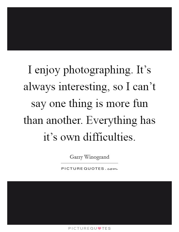 I enjoy photographing. It's always interesting, so I can't say one thing is more fun than another. Everything has it's own difficulties Picture Quote #1