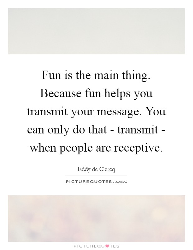 Fun is the main thing. Because fun helps you transmit your message. You can only do that - transmit - when people are receptive Picture Quote #1