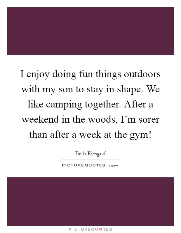 I enjoy doing fun things outdoors with my son to stay in shape. We like camping together. After a weekend in the woods, I'm sorer than after a week at the gym! Picture Quote #1