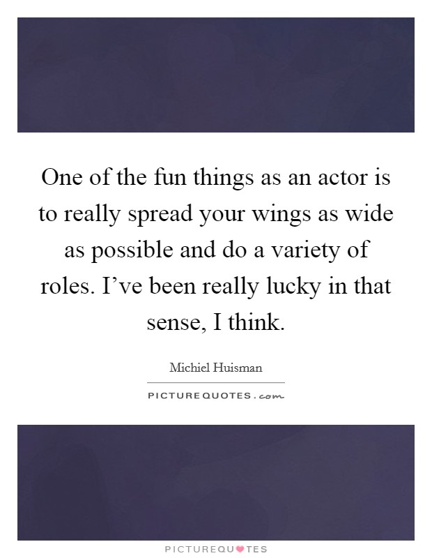 One of the fun things as an actor is to really spread your wings as wide as possible and do a variety of roles. I've been really lucky in that sense, I think Picture Quote #1