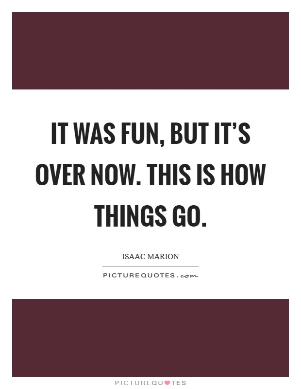 It was fun, but it's over now. This is how things go Picture Quote #1