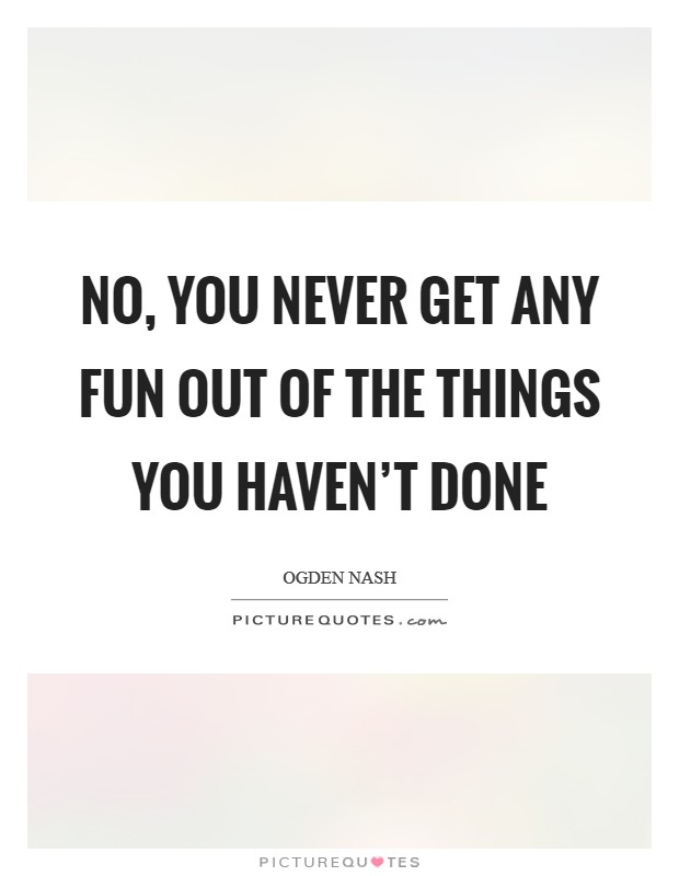 No, you never get any fun out of the things you haven't done Picture Quote #1