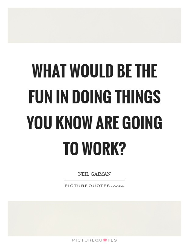 What would be the fun in doing things you know are going to work? Picture Quote #1