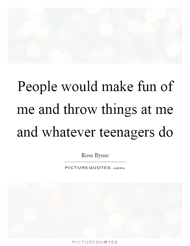 People would make fun of me and throw things at me and whatever teenagers do Picture Quote #1