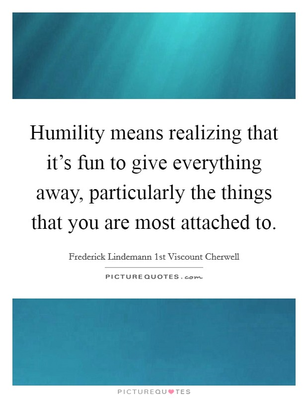 Humility means realizing that it's fun to give everything away, particularly the things that you are most attached to Picture Quote #1