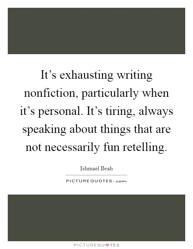 It's exhausting writing nonfiction, particularly when it's personal. It's tiring, always speaking about things that are not necessarily fun retelling Picture Quote #1
