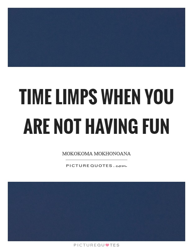 Time limps when you are not having fun Picture Quote #1