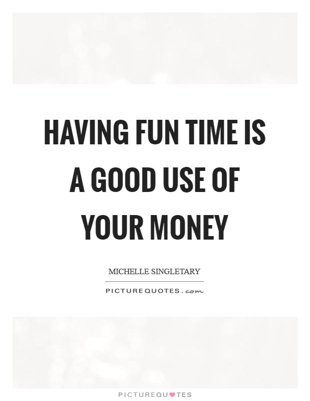 Having fun time is a good use of your money Picture Quote #1