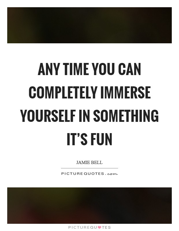 Any time you can completely immerse yourself in something it's fun Picture Quote #1