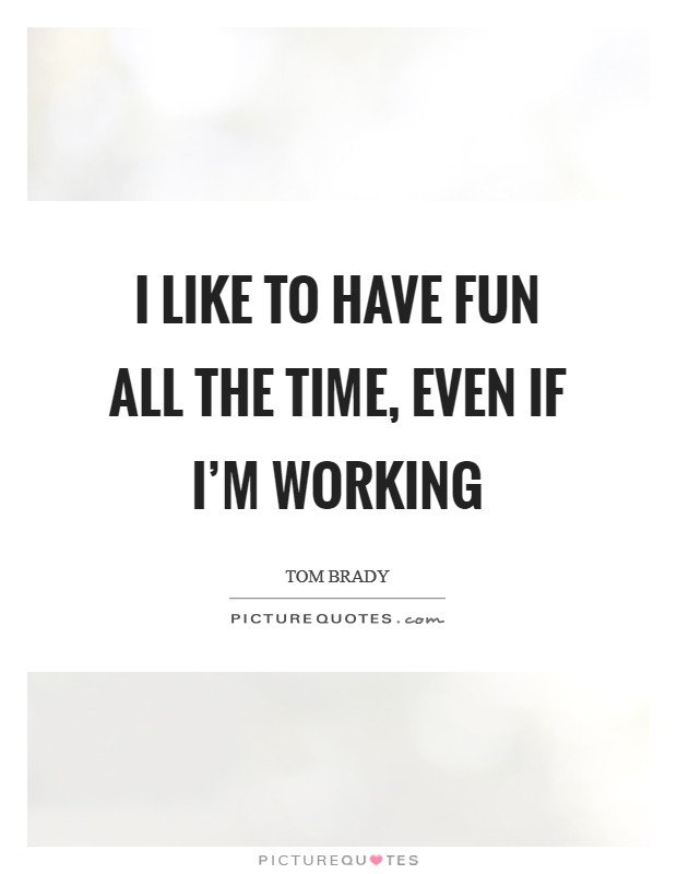 I like to have fun all the time, even if I'm working Picture Quote #1
