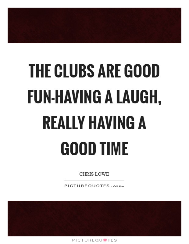 The clubs are good fun-having a laugh, really having a good time Picture Quote #1