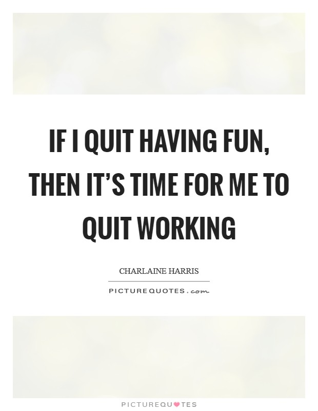 If I quit having fun, then it's time for me to quit working Picture Quote #1