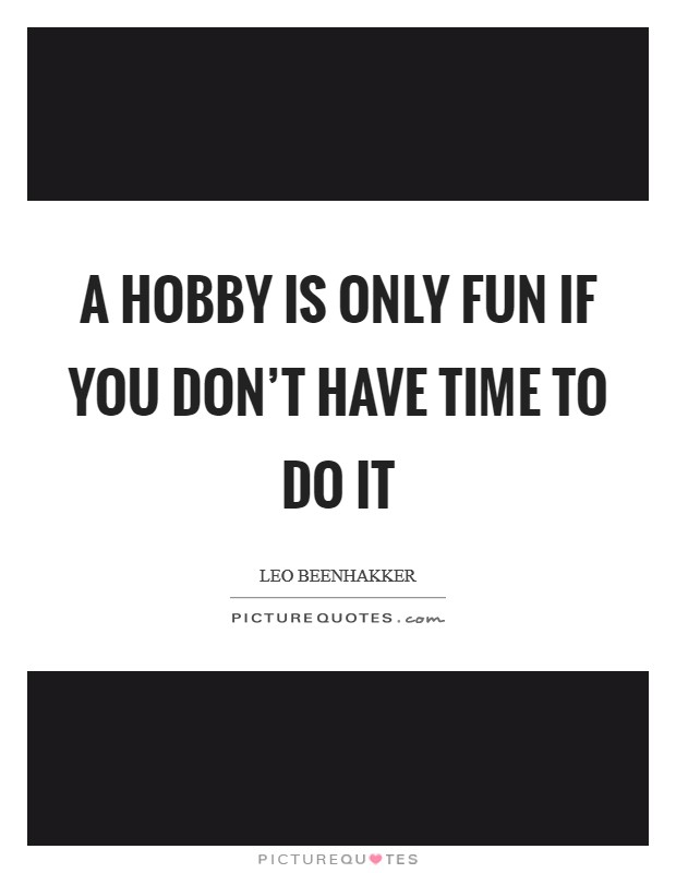 A hobby is only fun if you don't have time to do it Picture Quote #1