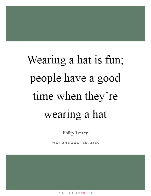 Wearing a hat is fun; people have a good time when they're wearing a hat Picture Quote #1