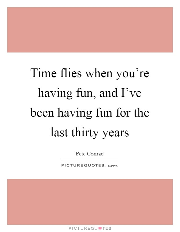 Time flies when you're having fun, and I've been having fun for the last thirty years Picture Quote #1