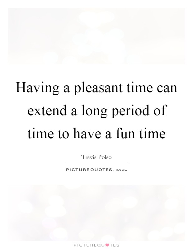 Having a pleasant time can extend a long period of time to have a fun time Picture Quote #1