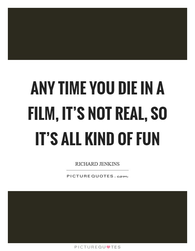 Any time you die in a film, it's not real, so it's all kind of fun Picture Quote #1