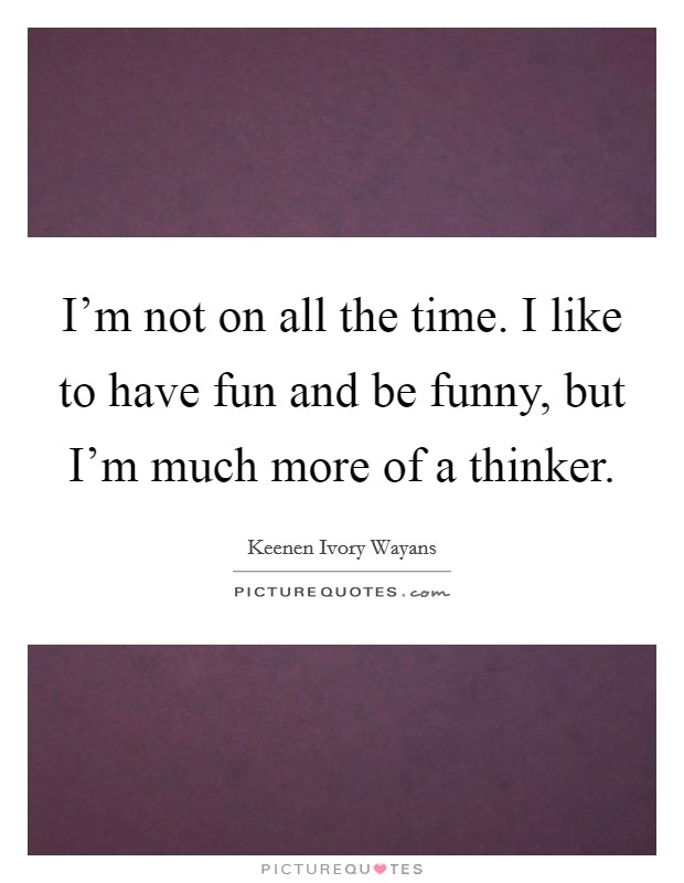I'm not on all the time. I like to have fun and be funny, but I'm much more of a thinker Picture Quote #1