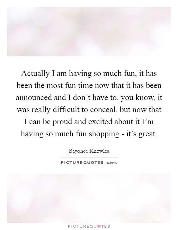 Actually I am having so much fun, it has been the most fun time now that it has been announced and I don't have to, you know, it was really difficult to conceal, but now that I can be proud and excited about it I'm having so much fun shopping - it's great Picture Quote #1