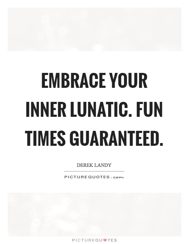Embrace your inner lunatic. Fun times guaranteed. Picture Quote #1