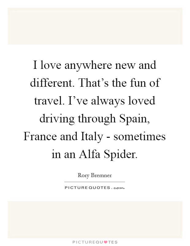 I love anywhere new and different. That's the fun of travel. I've always loved driving through Spain, France and Italy - sometimes in an Alfa Spider Picture Quote #1