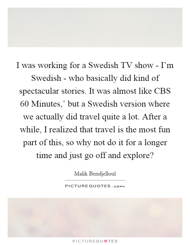 I was working for a Swedish TV show - I'm Swedish - who basically did kind of spectacular stories. It was almost like CBS  60 Minutes,' but a Swedish version where we actually did travel quite a lot. After a while, I realized that travel is the most fun part of this, so why not do it for a longer time and just go off and explore? Picture Quote #1