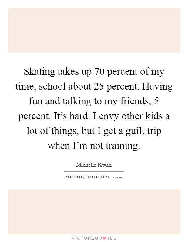 Skating takes up 70 percent of my time, school about 25 percent. Having fun and talking to my friends, 5 percent. It's hard. I envy other kids a lot of things, but I get a guilt trip when I'm not training Picture Quote #1