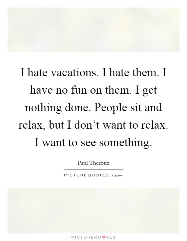 I hate vacations. I hate them. I have no fun on them. I get nothing done. People sit and relax, but I don't want to relax. I want to see something Picture Quote #1
