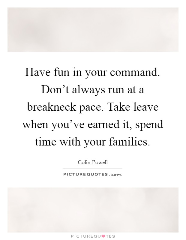 Have fun in your command. Don't always run at a breakneck pace. Take leave when you've earned it, spend time with your families Picture Quote #1