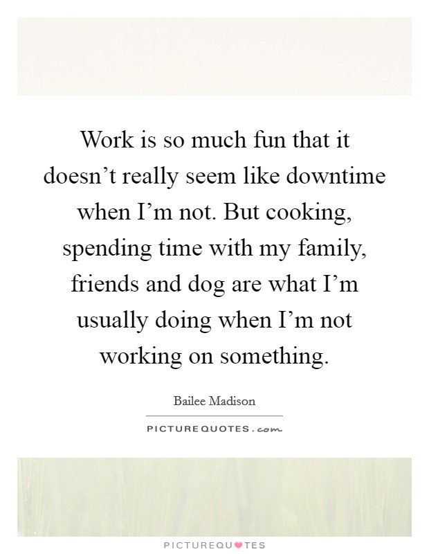 Work is so much fun that it doesn't really seem like downtime when I'm not. But cooking, spending time with my family, friends and dog are what I'm usually doing when I'm not working on something Picture Quote #1