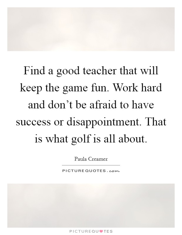 Find a good teacher that will keep the game fun. Work hard and don't be afraid to have success or disappointment. That is what golf is all about Picture Quote #1