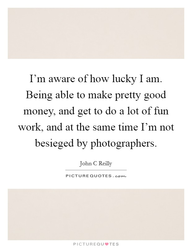 I'm aware of how lucky I am. Being able to make pretty good money, and get to do a lot of fun work, and at the same time I'm not besieged by photographers Picture Quote #1