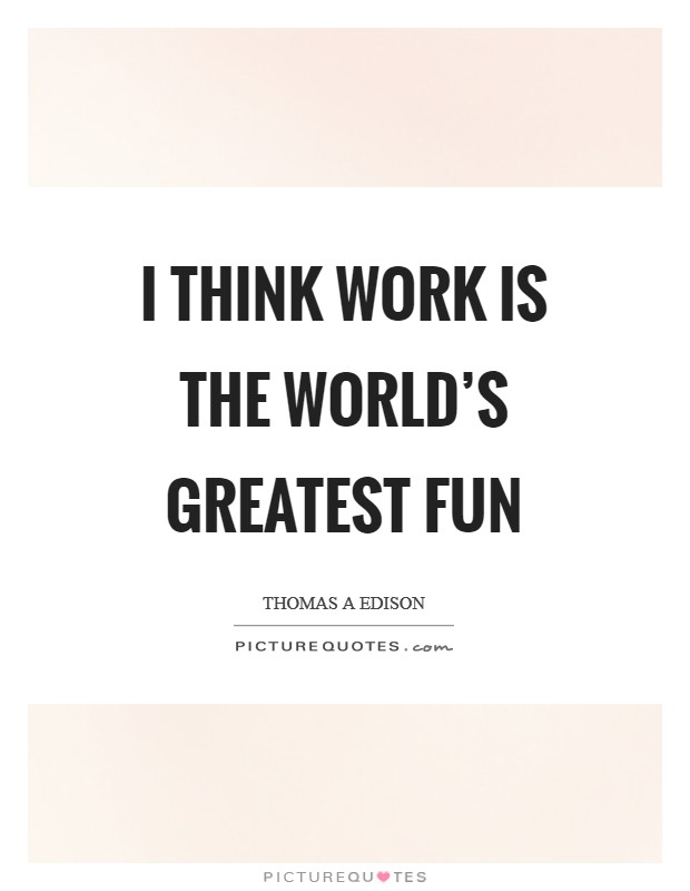I think work is the world's greatest fun Picture Quote #1