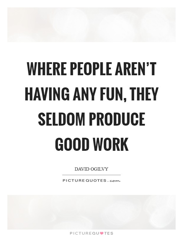 Where people aren't having any fun, they seldom produce good work Picture Quote #1