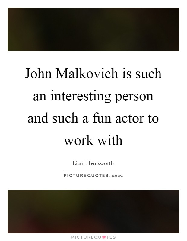 John Malkovich is such an interesting person and such a fun actor to work with Picture Quote #1
