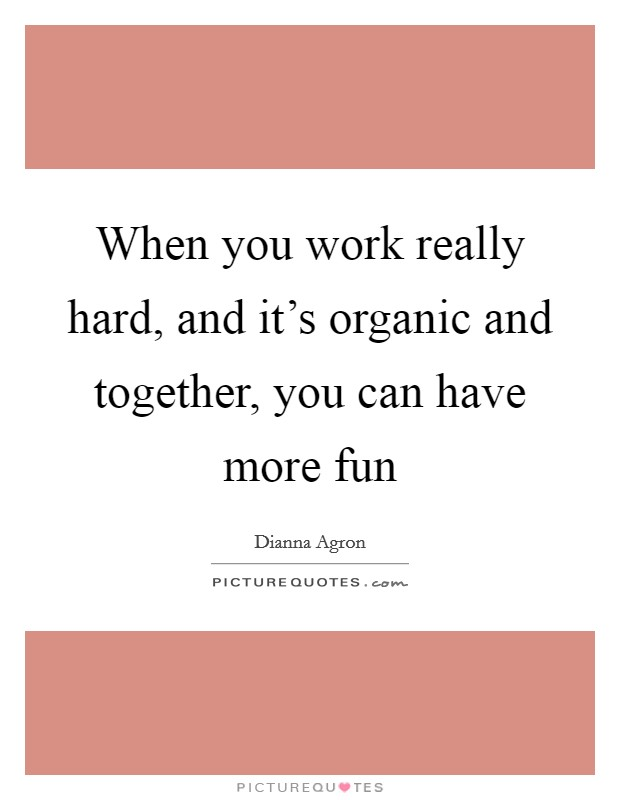 When you work really hard, and it's organic and together, you can have more fun Picture Quote #1