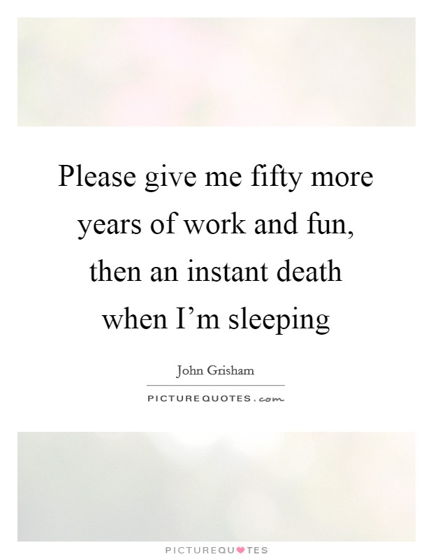 Please Give Me Fifty More Years Of Work And Fun Then An Instant