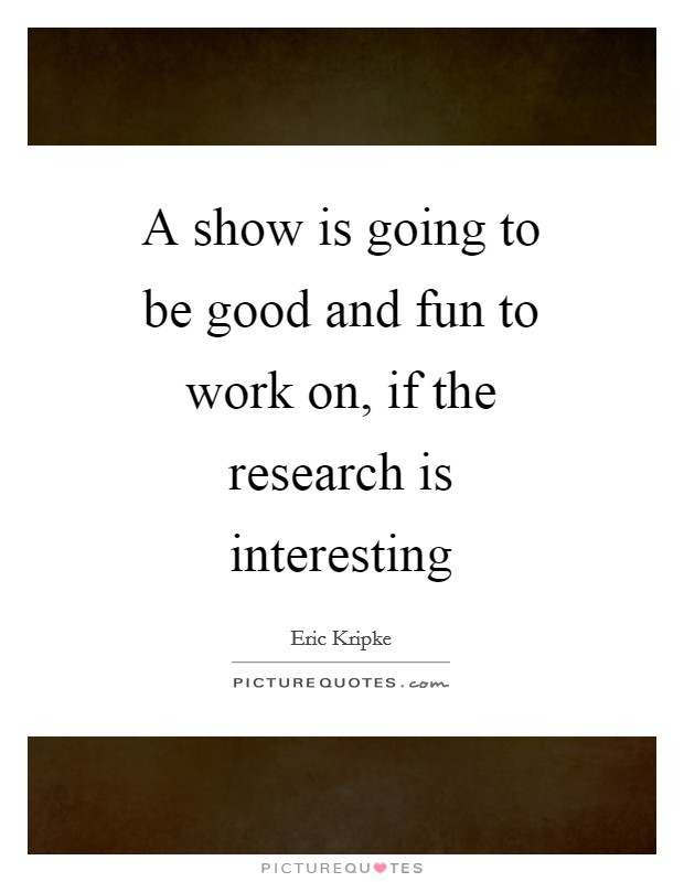 A show is going to be good and fun to work on, if the research is interesting Picture Quote #1