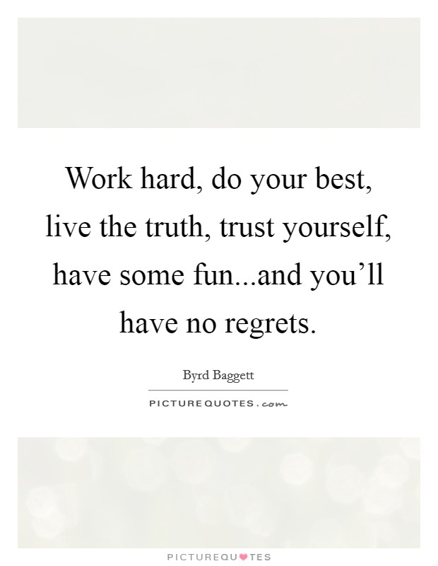 Work hard, do your best, live the truth, trust yourself, have some fun...and you'll have no regrets Picture Quote #1