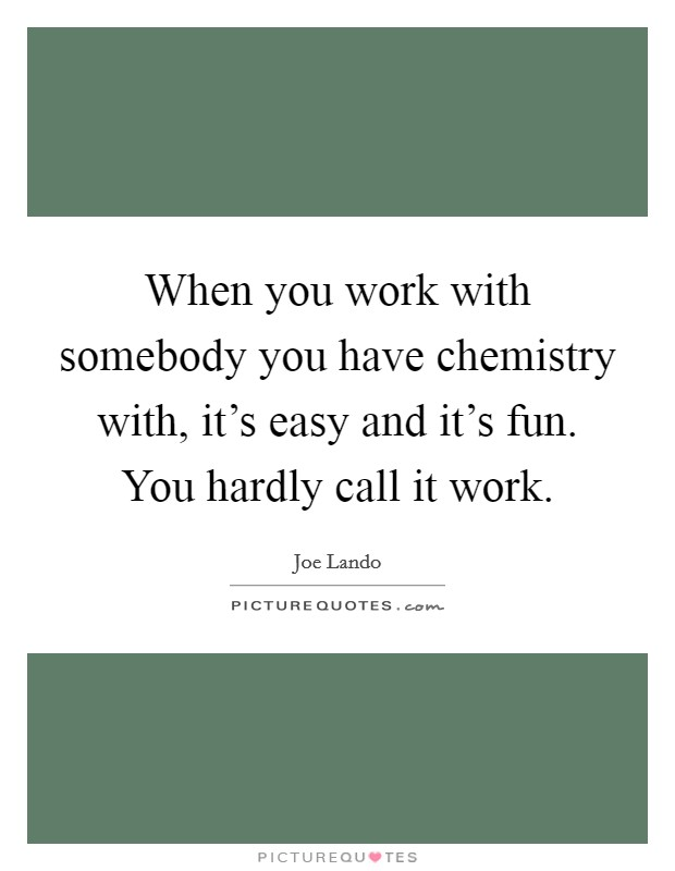 When you work with somebody you have chemistry with, it's easy and it's fun. You hardly call it work. Picture Quote #1
