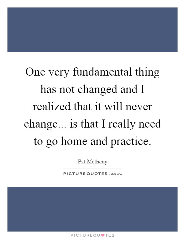 One very fundamental thing has not changed and I realized that it will never change... is that I really need to go home and practice. Picture Quote #1