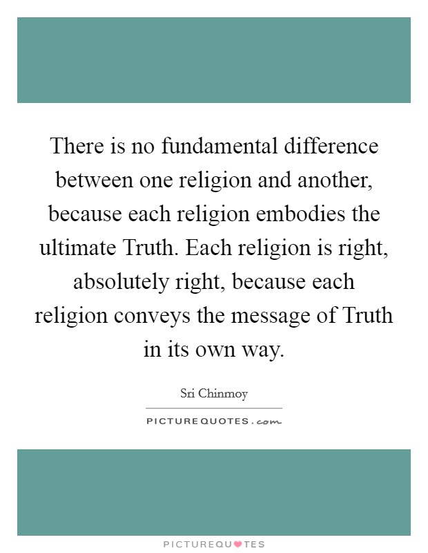 There is no fundamental difference between one religion and another, because each religion embodies the ultimate Truth. Each religion is right, absolutely right, because each religion conveys the message of Truth in its own way Picture Quote #1